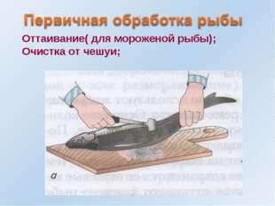 Оттаивание( для мороженой рыбы); Очистка от чешуи;