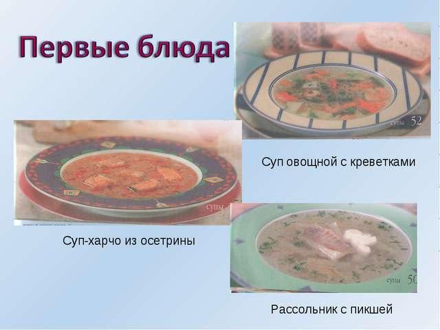 Суп овощной с креветками Суп-харчо из осетрины Рассольник с пикшей
