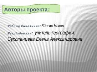 Авторы проекта: Работу выполнила: Юнгис Нелля Руководитель: учитель географи