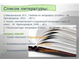 Список литературы: 1.Максаковский, В.П., Учебник по географии 10 класс,– М.: