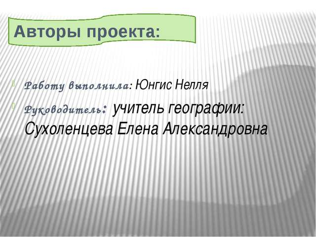 Авторы проекта: Работу выполнила: Юнгис Нелля Руководитель: учитель географи...