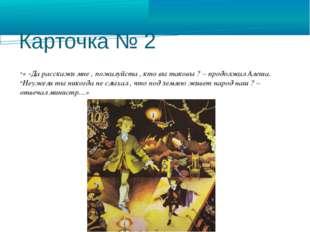 Карточка № 2 « -Да расскажи мне , пожалуйста , кто вы таковы ? – продолжал Ал