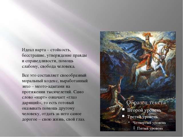 Идеал нарта – стойкость, бесстрашие, утверждение правды и справедливости, по...