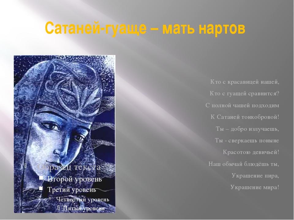 Сатаней-гуаще – мать нартов Кто с красавицей нашей, Кто с гуащей сравнится? С...