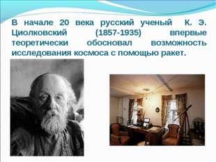 В начале 20 века русский ученый К. Э. Циолковский (1857-1935) впервые теорети