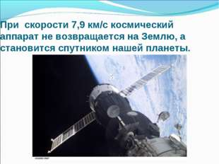 При скорости 7,9 км/с космический аппарат не возвращается на Землю, а станови