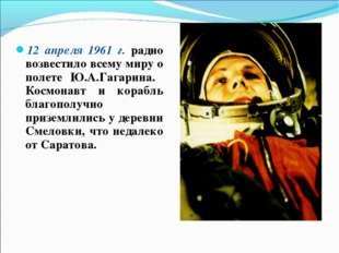 12 апреля 1961 г. радио возвестило всему миру о полете Ю.А.Гагарина. Космонав