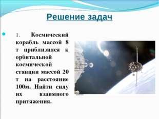 Решение задач 1. Космический корабль массой 8 т приблизился к орбитальной кос
