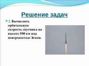Решение задач 2. Вычислить орбитальную скорость спутника на высоте 500 км над