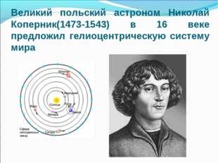 Великий польский астроном Николай Коперник(1473-1543) в 16 веке предложил гел