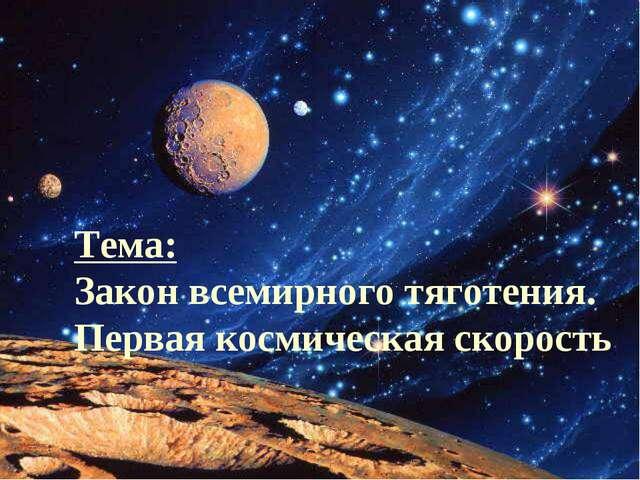 Тема: Закон всемирного тяготения. Первая космическая скорость