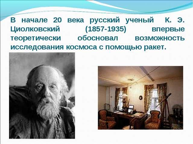 В начале 20 века русский ученый К. Э. Циолковский (1857-1935) впервые теорети...