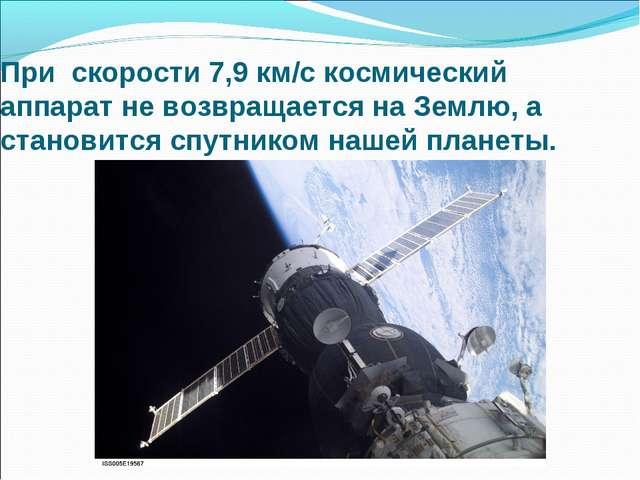 При скорости 7,9 км/с космический аппарат не возвращается на Землю, а станови...