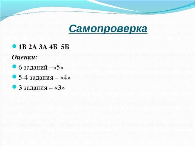 Самопроверка 1В 2А 3А 4Б 5Б Оценки: 6 заданий –«5» 5-4 задания – «4» 3 задани...