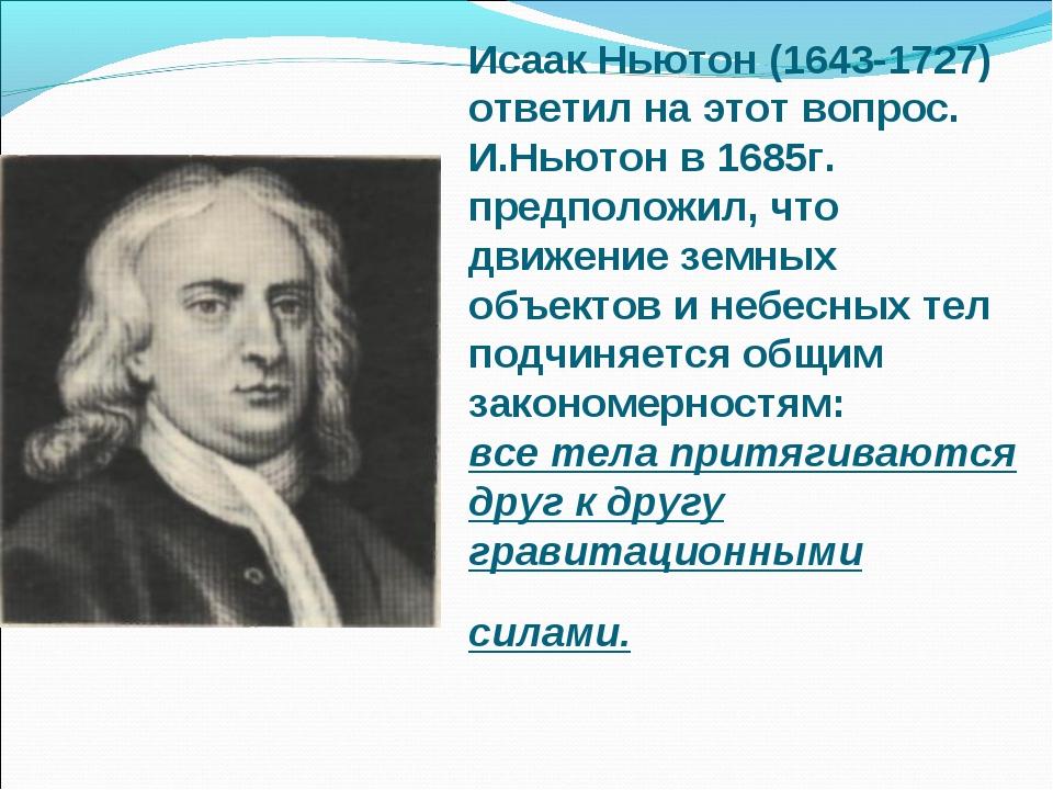 Исаак Ньютон (1643-1727) ответил на этот вопрос. И.Ньютон в 1685г. предположи...