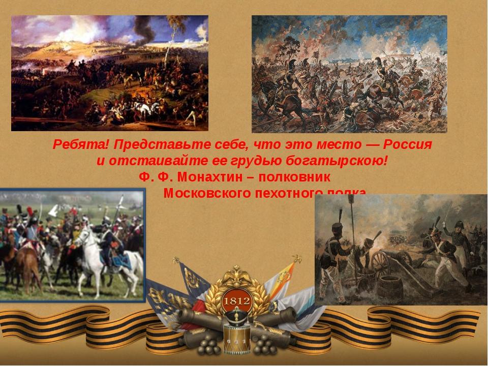 Ребята! Представьте себе, что это место — Россия и отстаивайте ее грудью бога...