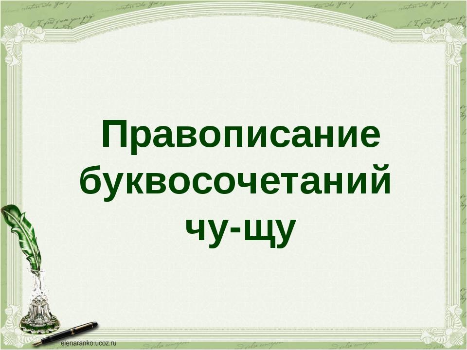 Правописание буквосочетаний чу-щу