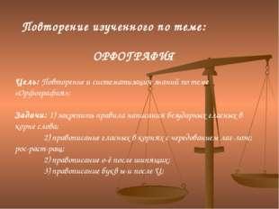 Повторение изученного по теме: ОРФОГРАФИЯ Цель: Повторение и систематизация з