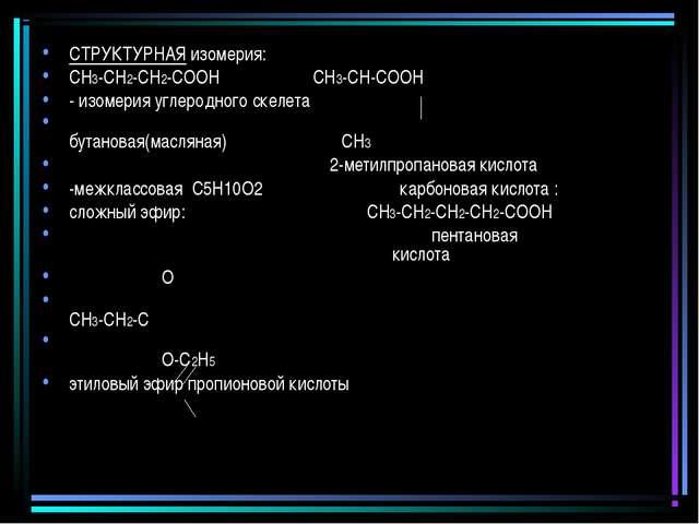 СТРУКТУРНАЯ изомерия: СН3-СН2-СН2-СООН СН3-СН-СООН - изомерия углеродного ске...