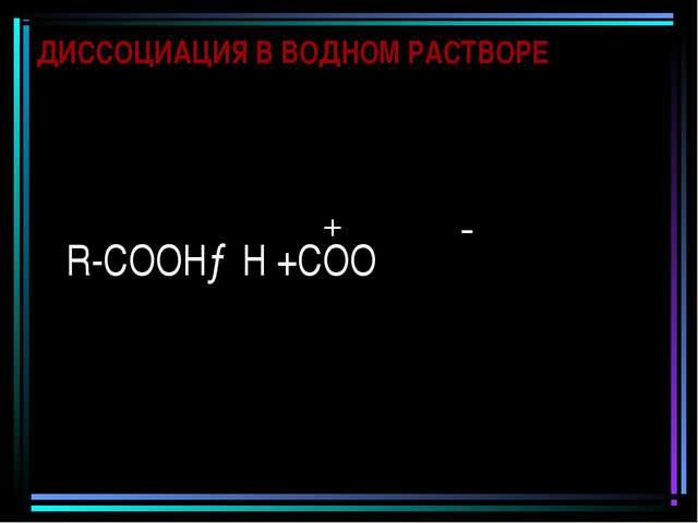 ДИССОЦИАЦИЯ В ВОДНОМ РАСТВОРЕ R-СООН→Н +СОО + -