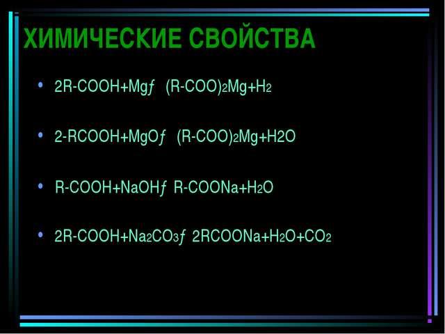 ХИМИЧЕСКИЕ СВОЙСТВА 2R-СООН+Mg→ (R-СОО)2Mg+Н2 2-RСООН+MgО→ (R-СОО)2Mg+Н2О R-С...