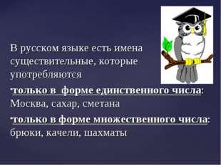 В русском языке есть имена существительные, которые употребляются только в фо