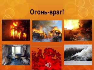 Огонь-враг! Да, огонь бывает разный: бледно-желтый, ярко-красный, синий или з