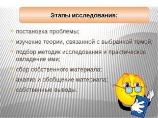 Этапы исследования: постановка проблемы; изучение теории, связанной с выбранн