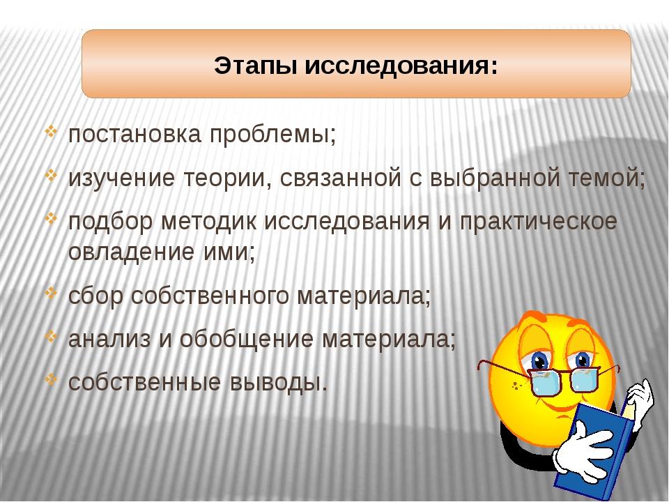 Этапы исследования: постановка проблемы; изучение теории, связанной с выбранн...