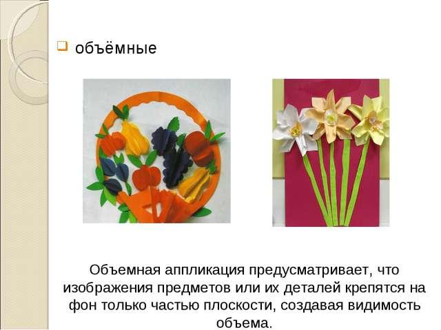 объёмные Объемная аппликацияпредусматривает, что изображения предметов или...