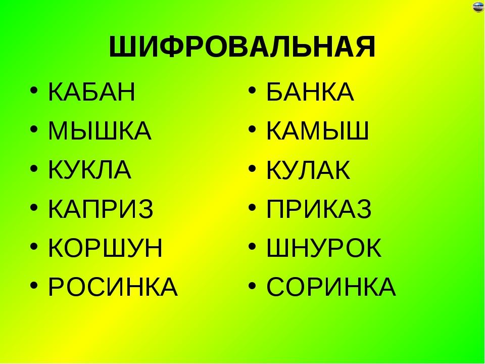 ШИФРОВАЛЬНАЯ КАБАН МЫШКА КУКЛА КАПРИЗ КОРШУН РОСИНКА БАНКА КАМЫШ КУЛАК ПРИКАЗ...