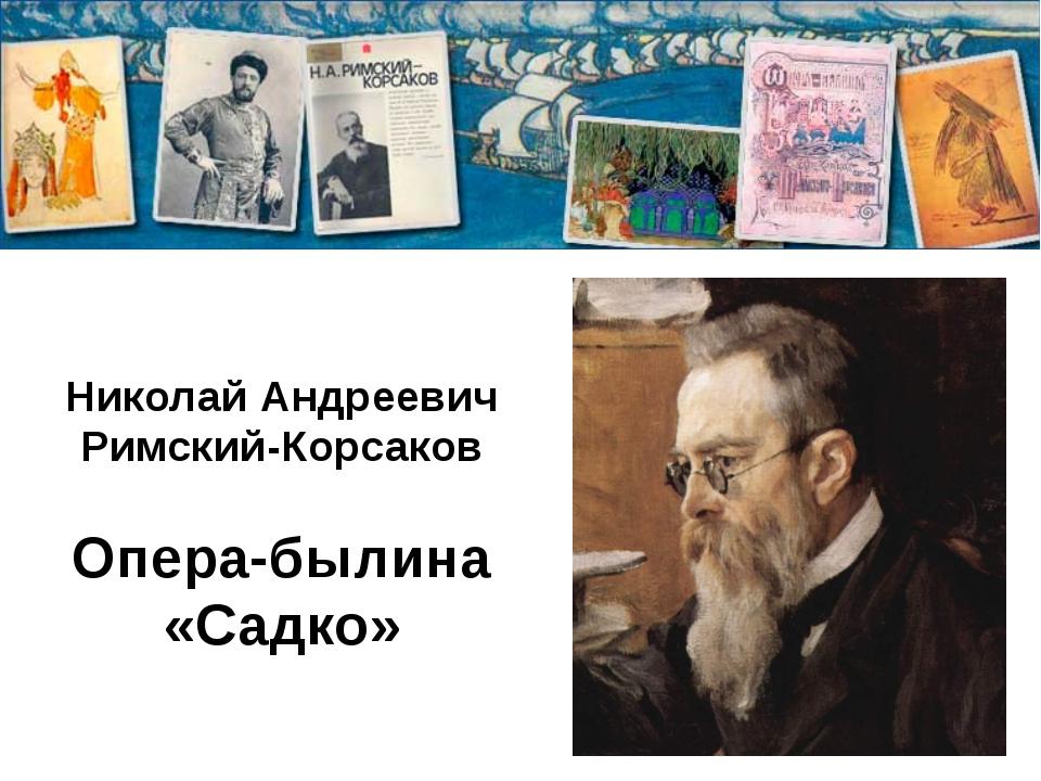 Николай Андреевич Римский-Корсаков Опера-былина «Садко»