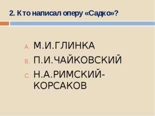 2. Кто написал оперу «Садко»? М.И.ГЛИНКА П.И.ЧАЙКОВСКИЙ Н.А.РИМСКИЙ-КОРСАКОВ
