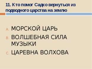 11. Кто помог Садко вернуться из подводного царства на землю МОРСКОЙ ЦАРЬ ВОЛ
