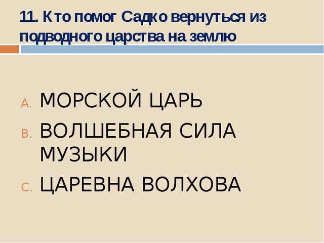 11. Кто помог Садко вернуться из подводного царства на землю МОРСКОЙ ЦАРЬ ВОЛ...