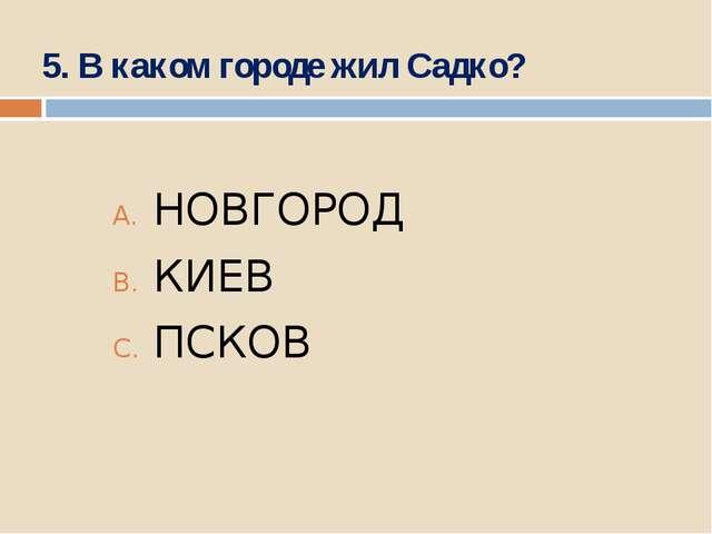5. В каком городе жил Садко? НОВГОРОД КИЕВ ПСКОВ
