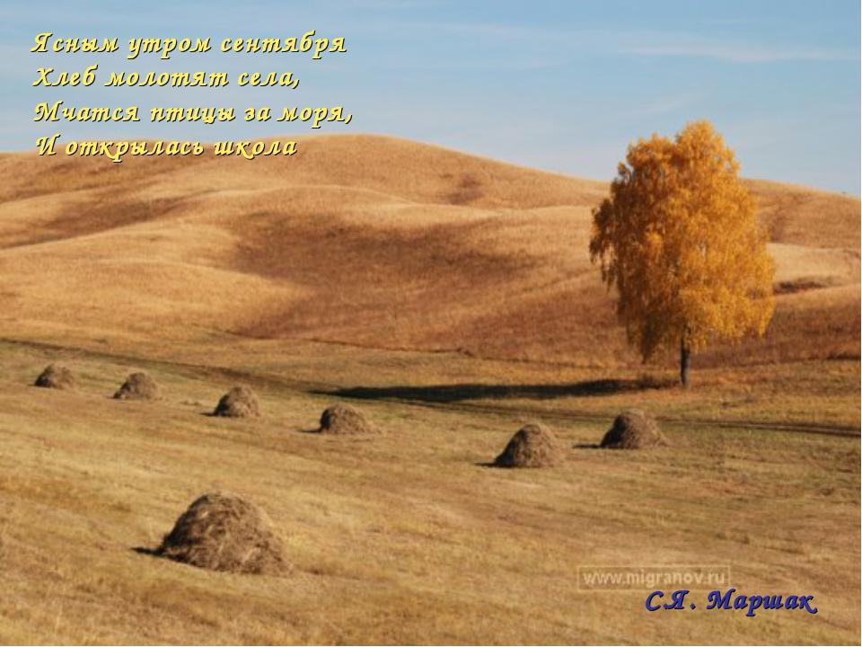 Ясным утром сентября Хлеб молотят села, Мчатся птицы заморя, Иоткрылась шко...