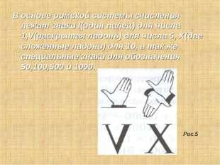 В основе римской системы счисления лежат знаки I(один палец) для числа 1,V(ра