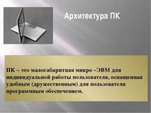 Архитектура ПК ПК – это малогабаритная микро –ЭВМ для индивидуальной работы
