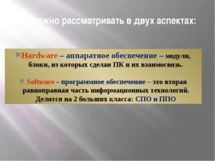 ПК можно рассматривать в двух аспектах: Hardware – аппаратное обеспечение – м