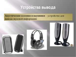 Устройства вывода Акустические колонки и наушники – устройство для вывода зву