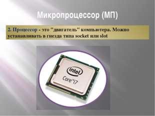 """Микропроцессор (МП) 2. Процессор - это """"двигатель"""" компьютера. Можно устанавл"""