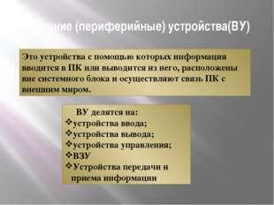 Внешние (периферийные) устройства(ВУ) Это устройства с помощью которых информ