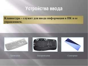 Устройства ввода Клавиатура – служит для ввода информации в ПК и ее управлени