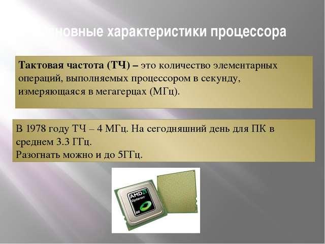 Основные характеристики процессора Тактовая частота (ТЧ) – это количество эле...