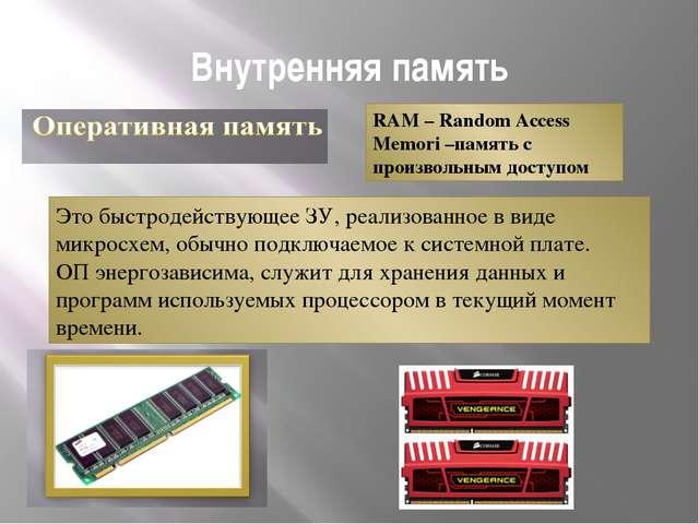 Внутренняя память RAM – Random Access Memori –память с произвольным доступом...