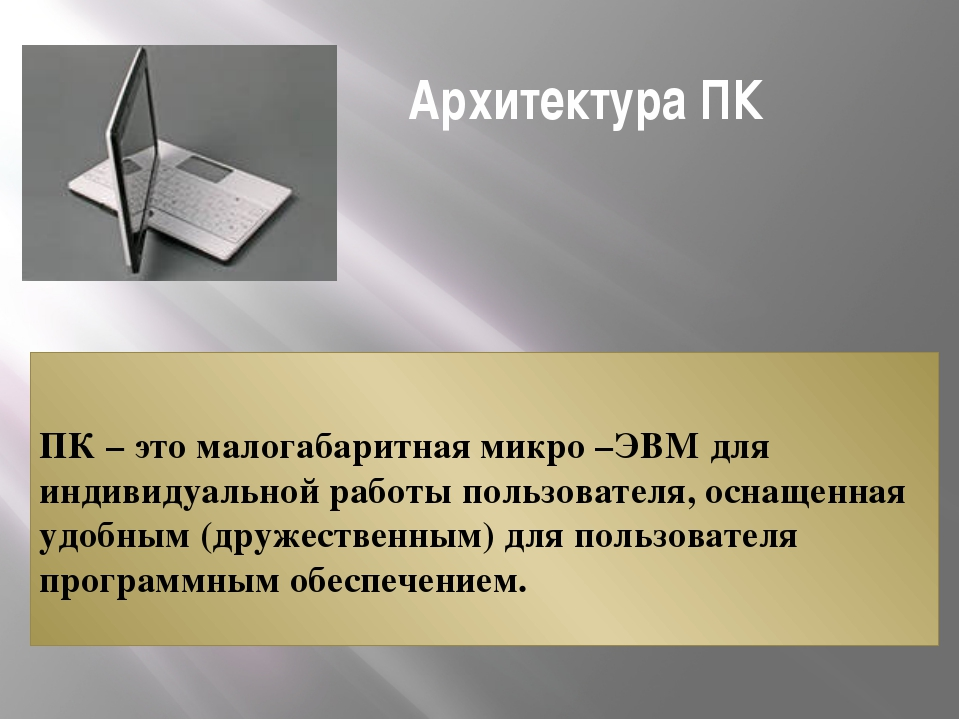 Архитектура ПК ПК – это малогабаритная микро –ЭВМ для индивидуальной работы...