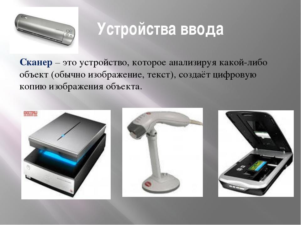 Устройства ввода Сканер – это устройство, которое анализируя какой-либо объе...