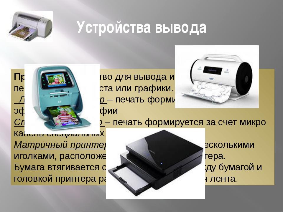 Устройства вывода Принтер – устройство для вывода информации в виде печатных...