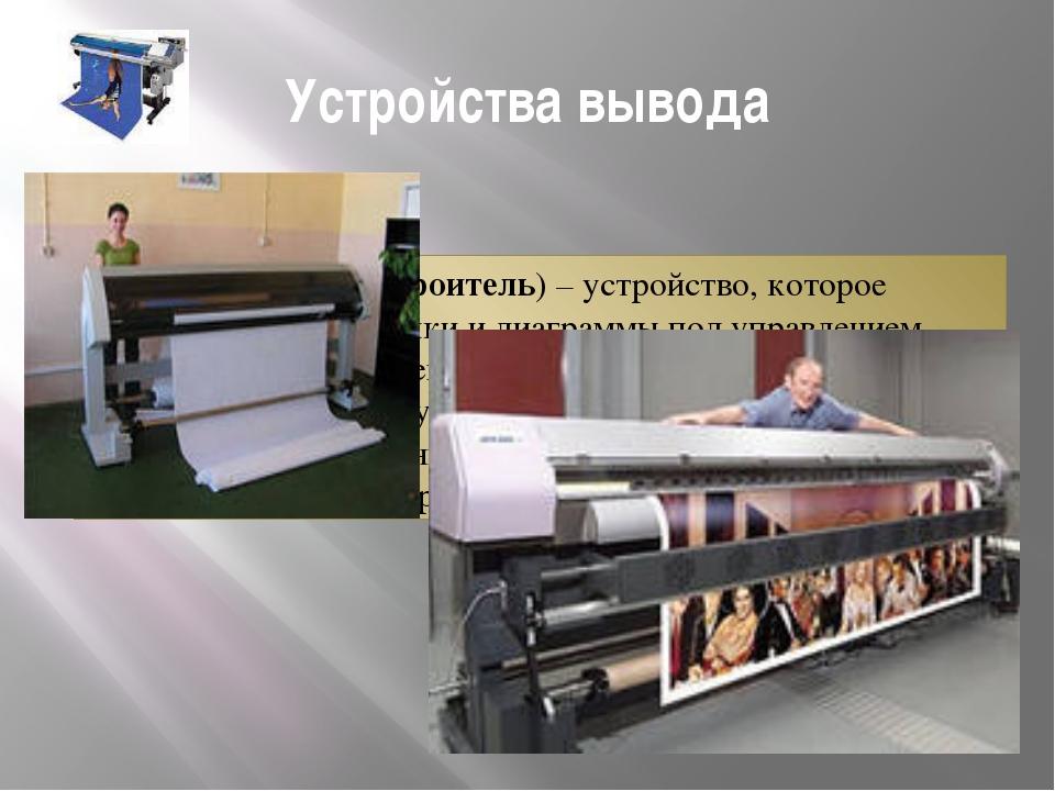Устройства вывода Плоттер (графопостроитель) – устройство, которое чертит гра...